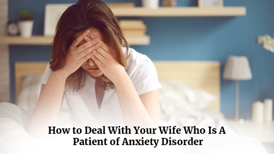 How to deal with your wife who is a patient of anxiety disorder